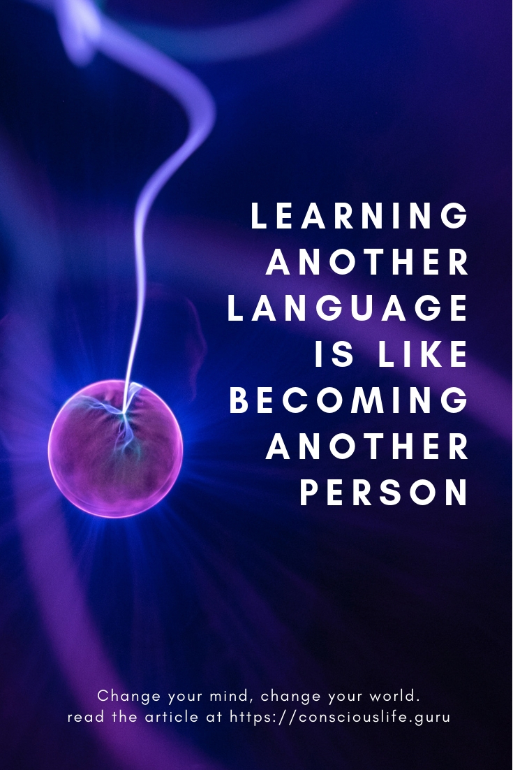 Change your mind, change your world. Neuroscience says so - Learning another language is like becoming another person