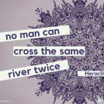 No man can cross the same river twice - Heraclitus