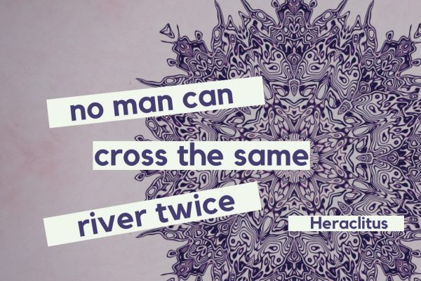 No man can cross the same river twice - Heraclitus