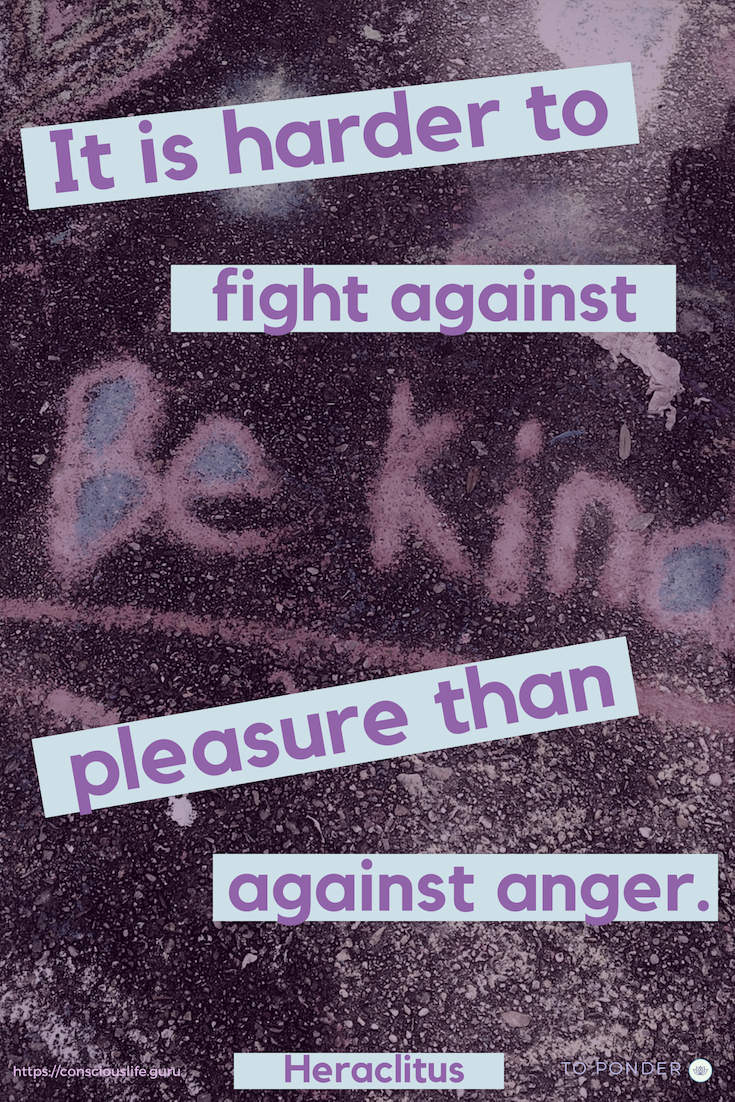 Quotes -It is harder to fight against pleasure than against anger. - Heraclitus