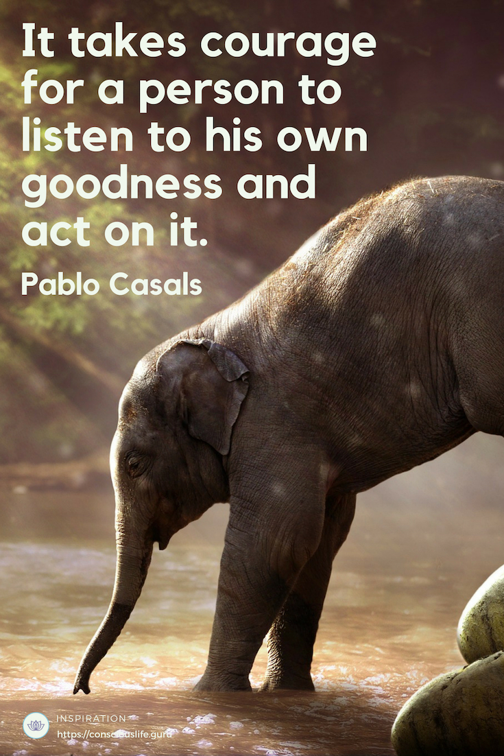 Quotes -It takes courage for a person to listen to his own goodness and act on it. - Pablo Casals