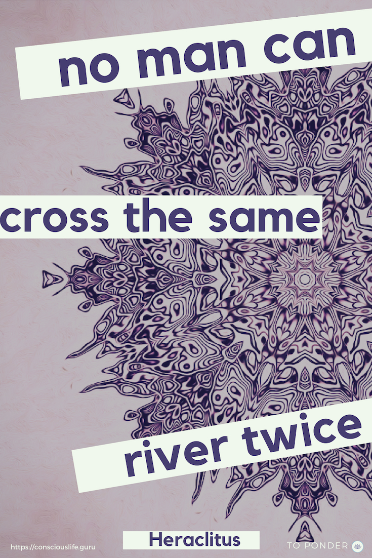 Quotes -No man can cross the same river twice - Heraclitus