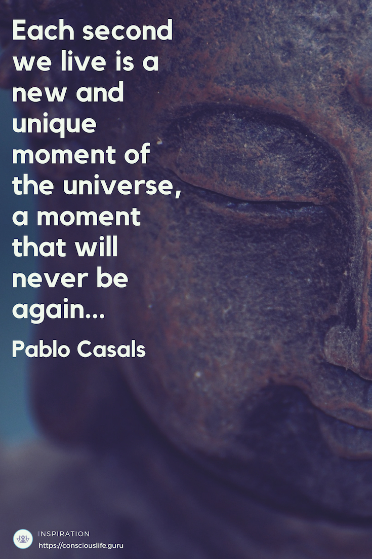 Quotes - Each second we live is a new and unique moment of the universe, a moment that will never be again...Pablo Casals