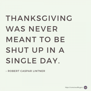 Thanksgiving Quote - Thanksgiving was never meant to be shut up in a single day.