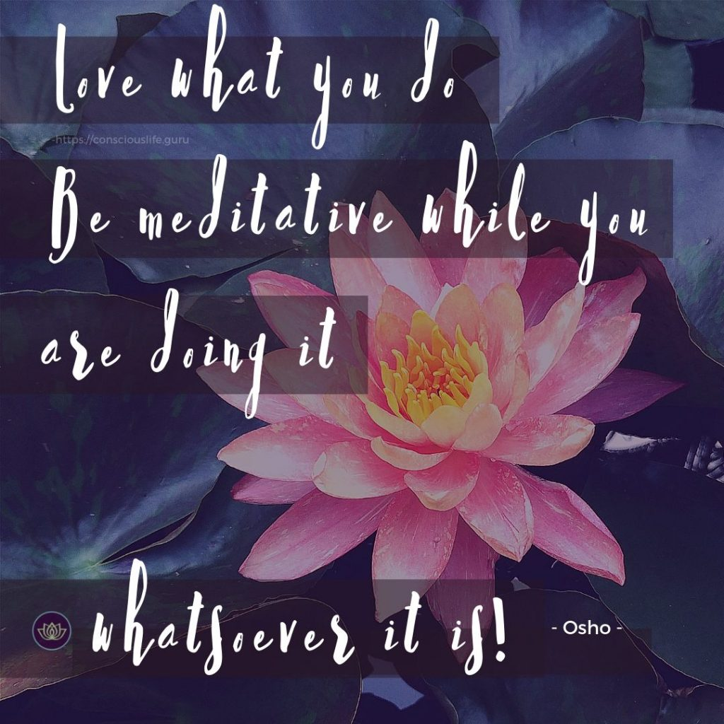 Love what you do. Be meditative while you are doing it whatsoever it is - Osho